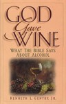 God Gave Wine: What the Bible Says about Alcohol by Kenneth Gentry