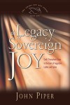 Legacy of Sovereign Joy: God's Triumphant Grace in the Lives of Augustine, Luther, and Calvin by John Piper