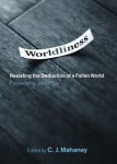 Worldliness: Resisting the Seduction of a Fallen World edited by C.J. Mahaney