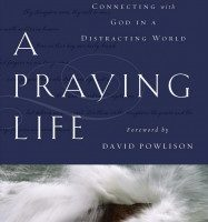 A Praying Life: Connecting with God in a Distracting World by Paul Miller