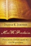 Him We Proclaim: Preaching Christ from All the Scriptures by Dennis Johnson