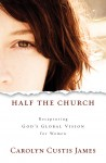 Half the Church: Recapturing God's Global Vision for Women by Carolyn Custis James