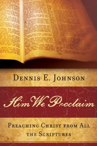 Him We Proclaim: Preaching Christ from All the Scriptures by Dennis E. Johnson