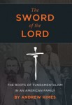 The Sword of the Lord: The Roots of Fundamentalism in an American Family by Andrew Himes