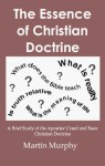 The Essence of Christian Doctrine: A Brief Study of the Apostles' Creed and Basic Christian Doctrine by Martin Murphy