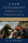 A New Testament Biblical Theology: The Unfolding of the Old Testament in the New by G.K. Beale