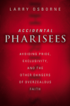 Accidental Pharisees: Avoiding Pride, Exclusivity, and the Other Dangers of Overzealous Faith by Larry Osborne