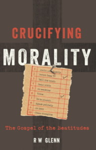 Crucifying Morality: The Gospel of the Beatitudes by R.W. Glenn