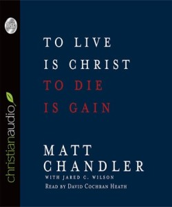 To Live is Christ, To Die is Gain by Matt Chandler