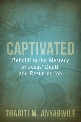 Captivated: Beholding the Mystery of Jesus' Death and Resurrection by Thabiti Anyabwile