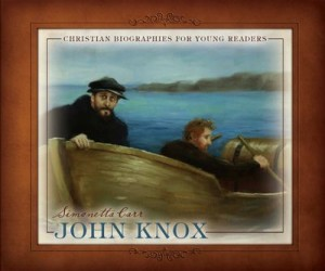 John Knox (Christian Biographies for Young Readers) by Simonetta Carr