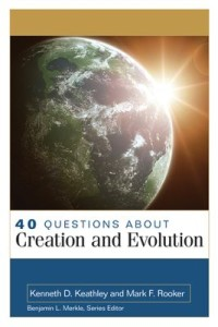 40 Questions about Creation and Evolution by Kenneth D. Keathley and Mark F. Rooker