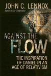 Against the Flow: The Inspiration of Daniel in an Age of Relativism by John Lennox