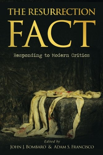 The Resurrection Fact: Responding to Modern Critics by John Bombaro & Adam Francisco