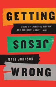 Getting Jesus Wrong: Giving Up Spiritual Vitamins and Checklist Christianity by Matt Johnson